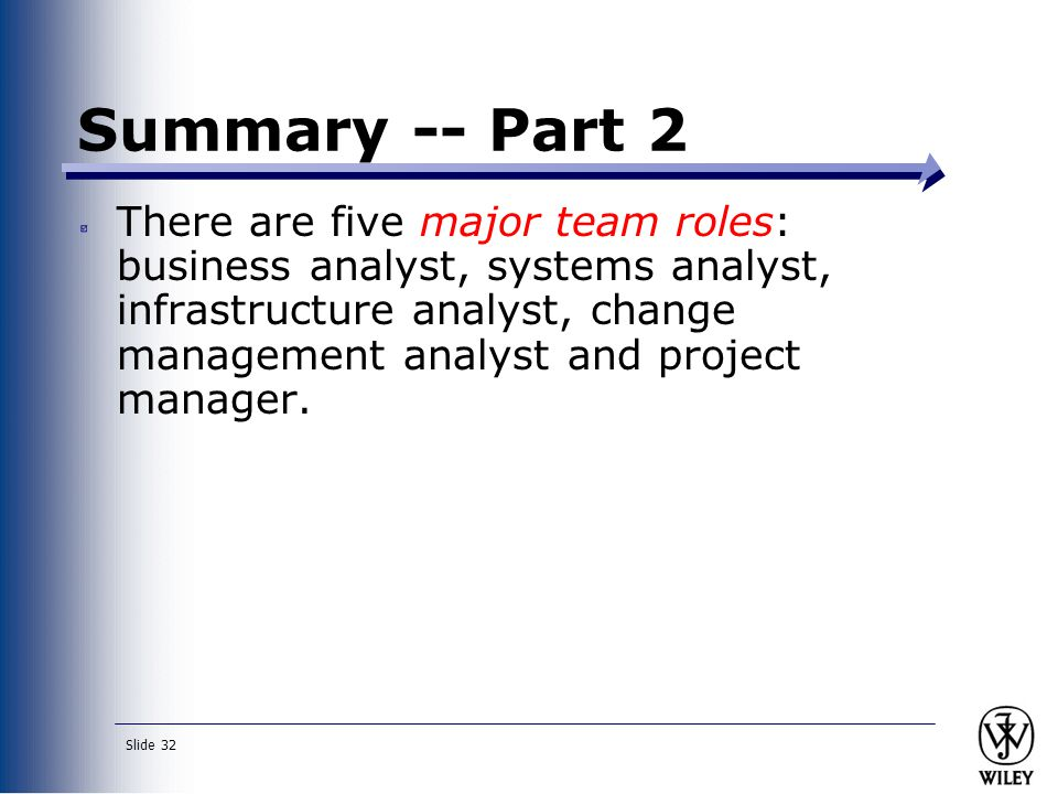 Slide 32 Summary -- Part 2 There are five major team roles: business analyst, systems analyst, infrastructure analyst, change management analyst and p