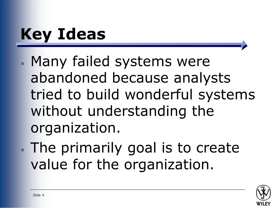 Slide 4 Key Ideas Many failed systems were abandoned because analysts tried to build wonderful systems without understanding the organization. The pri