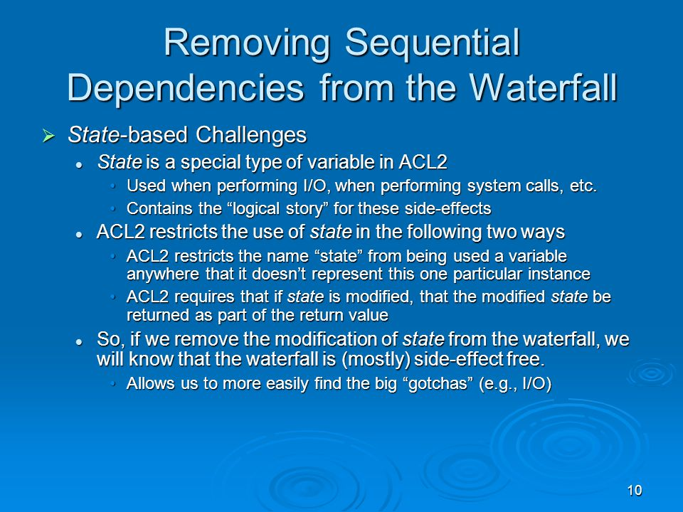 10 Removing Sequential Dependencies from the Waterfall  State-based Challenges State is a special type of variable in ACL2 State is a special type of variable in ACL2 Used when performing I/O, when performing system calls, etc.Used when performing I/O, when performing system calls, etc.