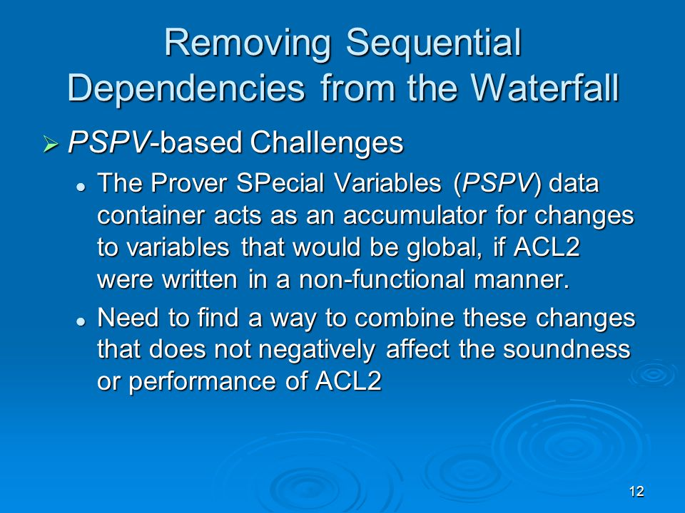 12 Removing Sequential Dependencies from the Waterfall  PSPV-based Challenges The Prover SPecial Variables (PSPV) data container acts as an accumulator for changes to variables that would be global, if ACL2 were written in a non-functional manner.