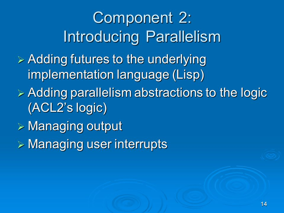 14 Component 2: Introducing Parallelism  Adding futures to the underlying implementation language (Lisp)  Adding parallelism abstractions to the logic (ACL2's logic)  Managing output  Managing user interrupts
