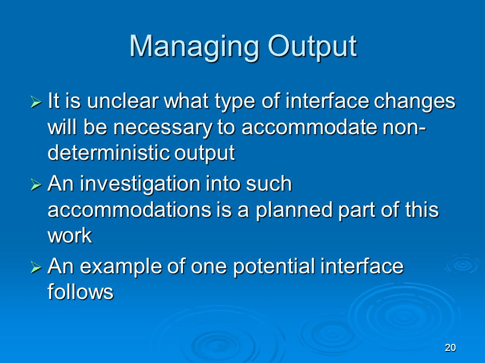 20 Managing Output  It is unclear what type of interface changes will be necessary to accommodate non- deterministic output  An investigation into such accommodations is a planned part of this work  An example of one potential interface follows
