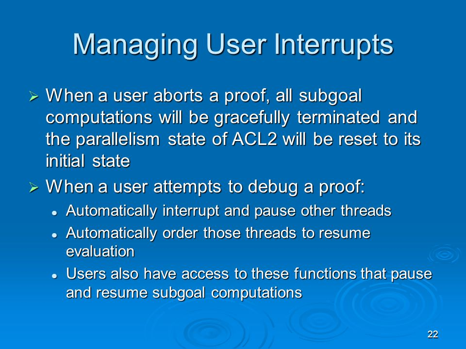22 Managing User Interrupts  When a user aborts a proof, all subgoal computations will be gracefully terminated and the parallelism state of ACL2 will be reset to its initial state  When a user attempts to debug a proof: Automatically interrupt and pause other threads Automatically interrupt and pause other threads Automatically order those threads to resume evaluation Automatically order those threads to resume evaluation Users also have access to these functions that pause and resume subgoal computations Users also have access to these functions that pause and resume subgoal computations