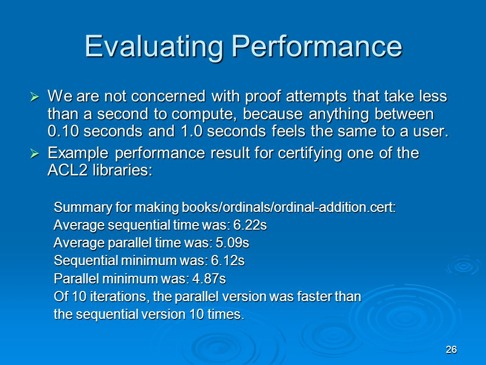 26 Evaluating Performance  We are not concerned with proof attempts that take less than a second to compute, because anything between 0.10 seconds and 1.0 seconds feels the same to a user.