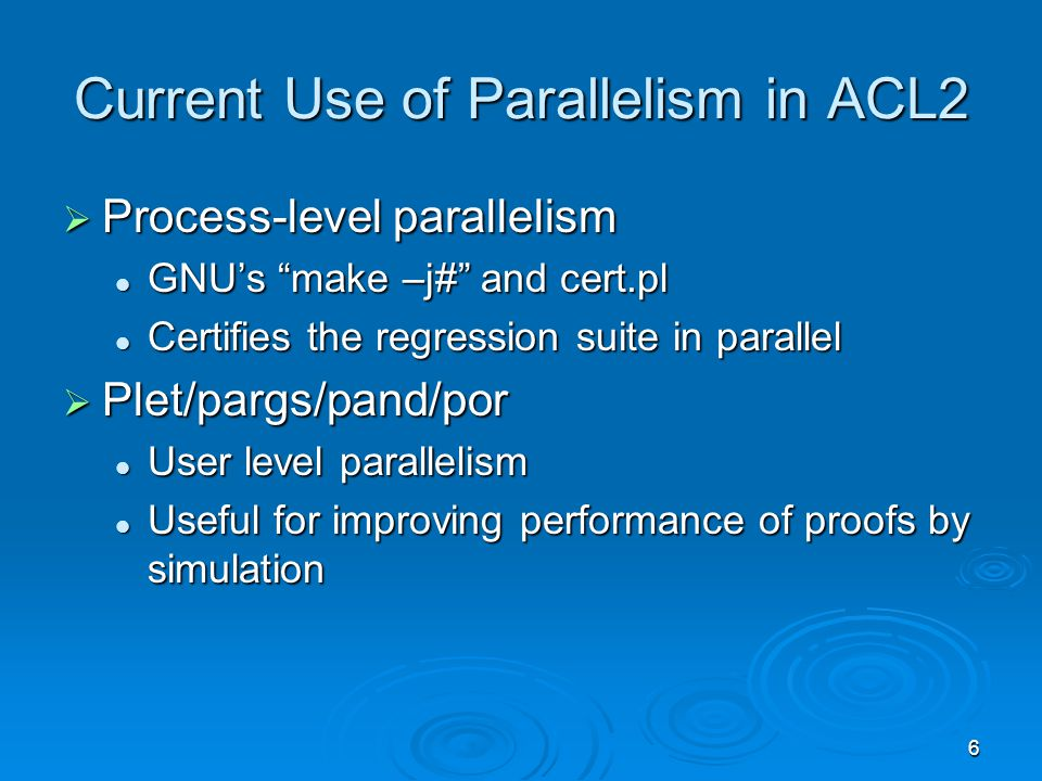 6 Current Use of Parallelism in ACL2  Process-level parallelism GNU's make –j# and cert.pl GNU's make –j# and cert.pl Certifies the regression suite in parallel Certifies the regression suite in parallel  Plet/pargs/pand/por User level parallelism User level parallelism Useful for improving performance of proofs by simulation Useful for improving performance of proofs by simulation
