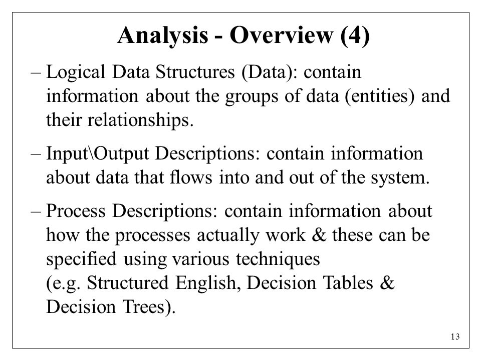 13 Analysis - Overview (4) –Logical Data Structures (Data): contain information about the groups of data (entities) and their relationships.