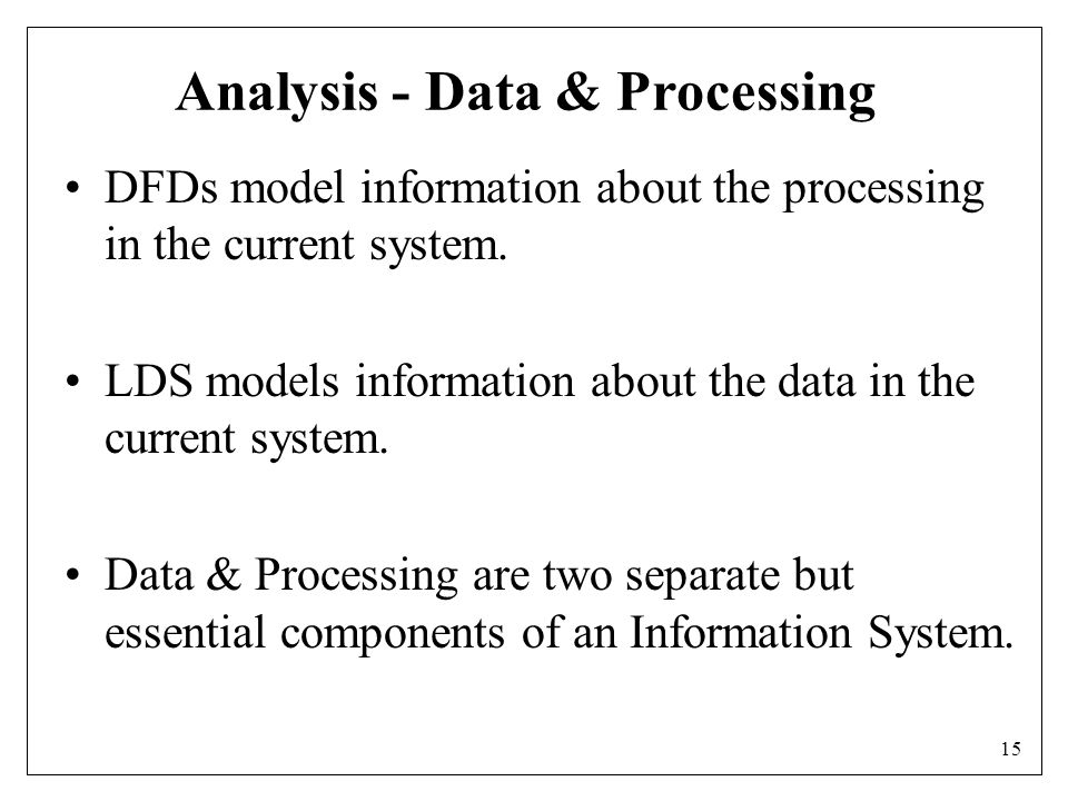 15 Analysis - Data & Processing DFDs model information about the processing in the current system.