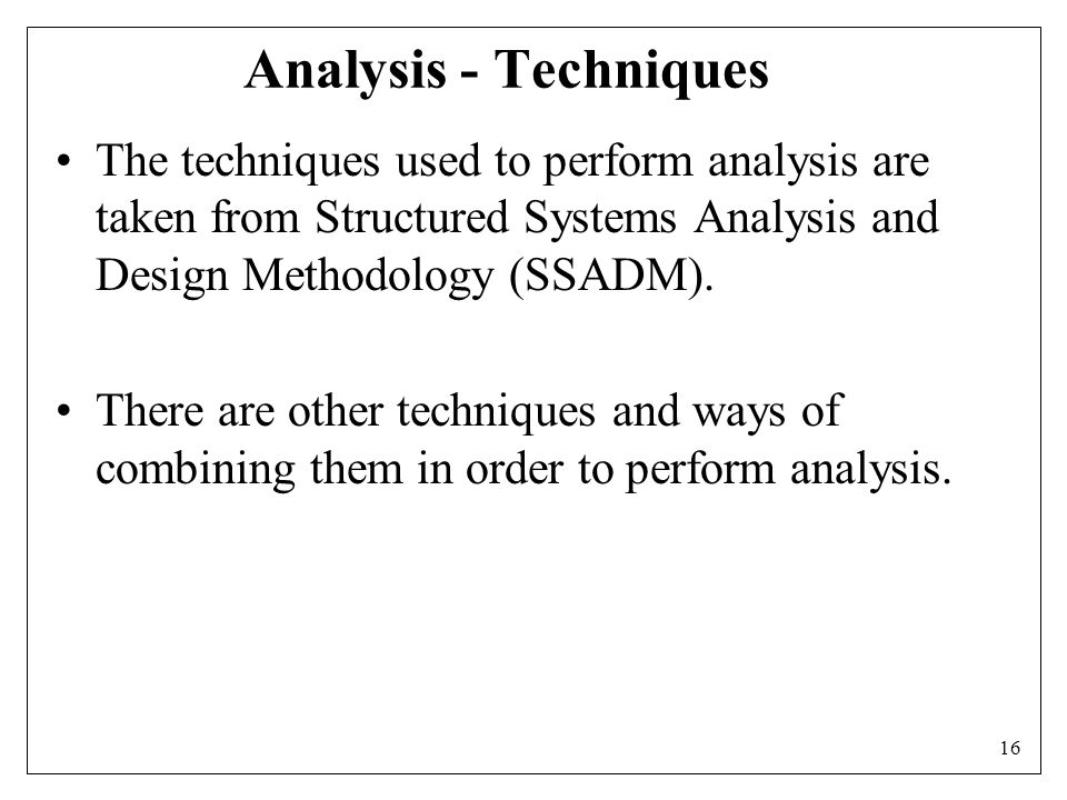 16 Analysis - Techniques The techniques used to perform analysis are taken from Structured Systems Analysis and Design Methodology (SSADM).