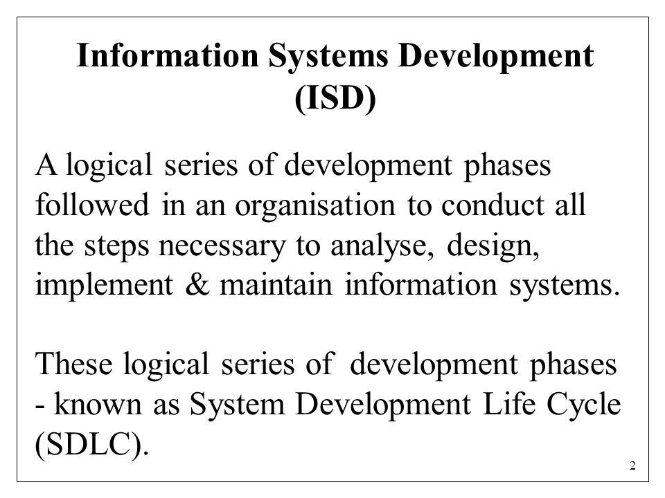 2 Information Systems Development (ISD) A logical series of development phases followed in an organisation to conduct all the steps necessary to analyse, design, implement & maintain information systems.