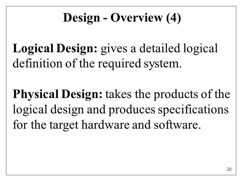 20 Design - Overview (4) Logical Design: gives a detailed logical definition of the required system.