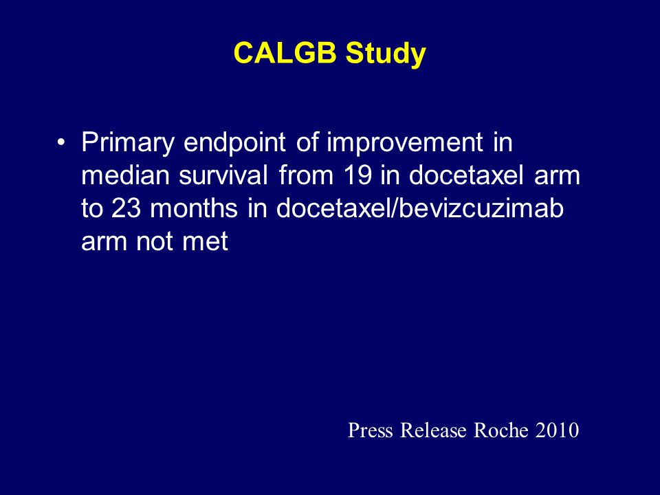 CALGB Study Primary endpoint of improvement in median survival from 19 in docetaxel arm to 23 months in docetaxel/bevizcuzimab arm not met Press Release Roche 2010