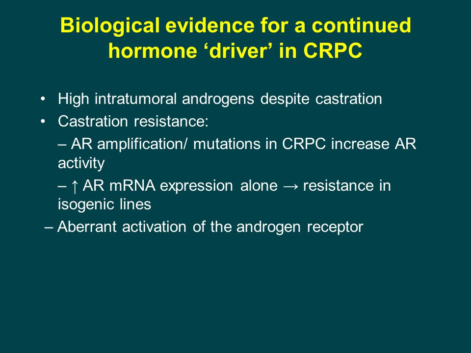 Biological evidence for a continued hormone 'driver' in CRPC High intratumoral androgens despite castration Castration resistance: – AR amplification/ mutations in CRPC increase AR activity – ↑ AR mRNA expression alone → resistance in isogenic lines – Aberrant activation of the androgen receptor