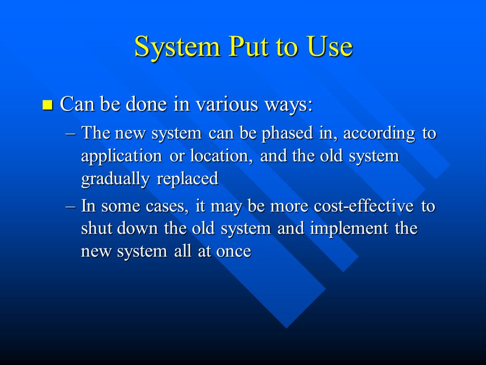 System Put to Use Can be done in various ways: Can be done in various ways: –The new system can be phased in, according to application or location, an