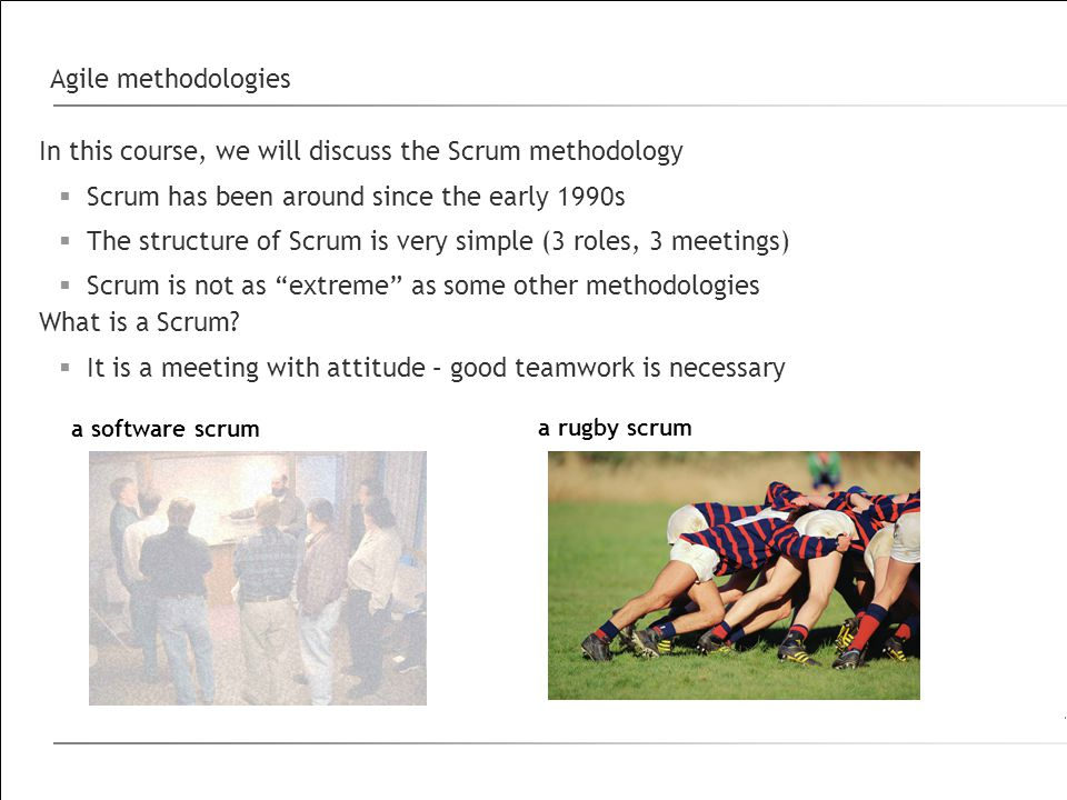 Agile methodologies In this course, we will discuss the Scrum methodology  Scrum has been around since the early 1990s  The structure of Scrum is very simple (3 roles, 3 meetings)  Scrum is not as extreme as some other methodologies What is a Scrum.