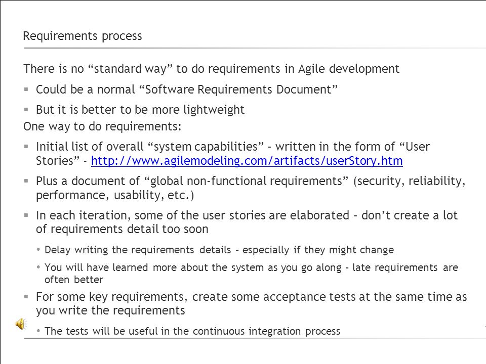 Requirements process There is no standard way to do requirements in Agile development  Could be a normal Software Requirements Document  But it is better to be more lightweight One way to do requirements:  Initial list of overall system capabilities – written in the form of User Stories - http://www.agilemodeling.com/artifacts/userStory.htmhttp://www.agilemodeling.com/artifacts/userStory.htm  Plus a document of global non-functional requirements (security, reliability, performance, usability, etc.)  In each iteration, some of the user stories are elaborated – don't create a lot of requirements detail too soon  Delay writing the requirements details – especially if they might change  You will have learned more about the system as you go along – late requirements are often better  For some key requirements, create some acceptance tests at the same time as you write the requirements  The tests will be useful in the continuous integration process