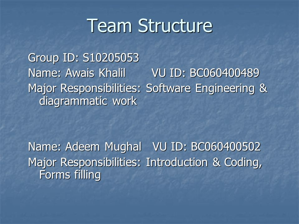 Team Structure Group ID: S10205053 Name: Awais Khalil VU ID: BC060400489 Major Responsibilities: Software Engineering & diagrammatic work Name: Adeem