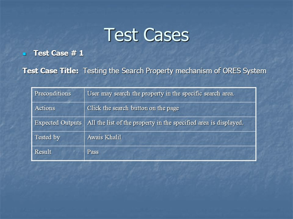 Test Cases Test Case # 1 Test Case # 1 Test Case Title: Testing the Search Property mechanism of ORES System Preconditions User may search the property in the specific search area.