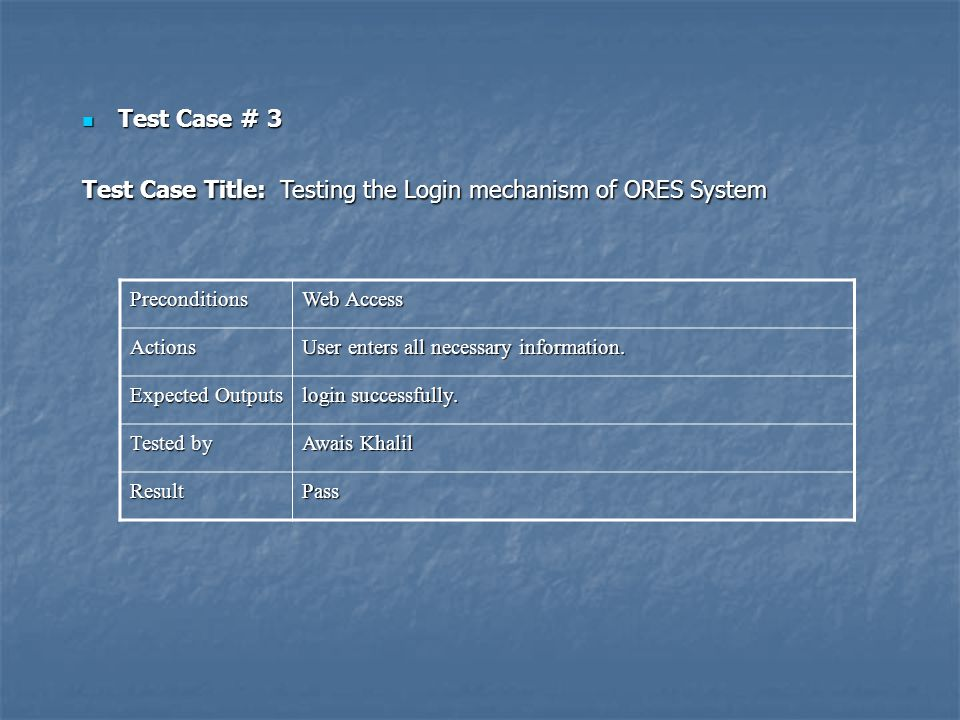 Test Case # 3 Test Case # 3 Test Case Title: Testing the Login mechanism of ORES System Preconditions Web Access Actions User enters all necessary inf