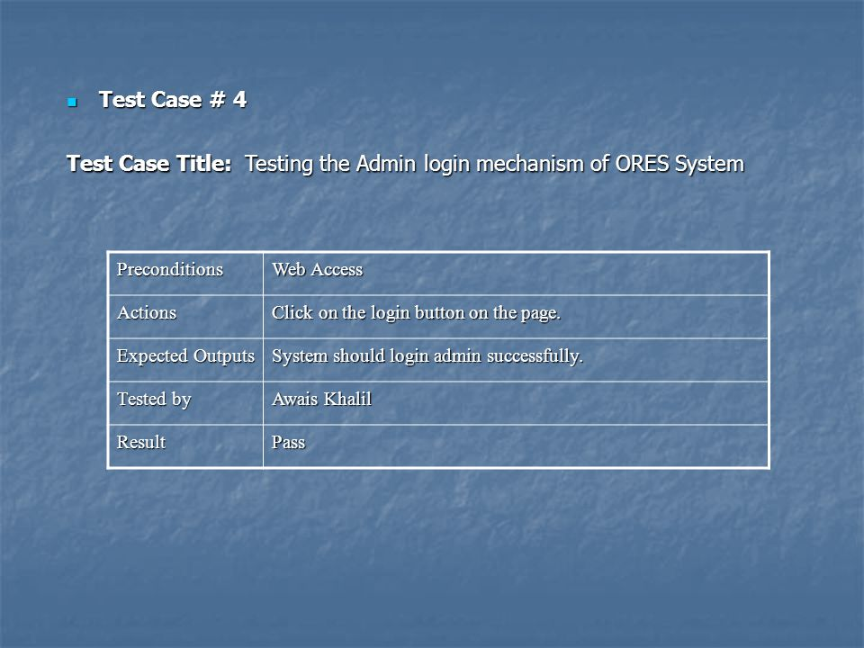 Test Case # 4 Test Case # 4 Test Case Title: Testing the Admin login mechanism of ORES System Preconditions Web Access Actions Click on the login button on the page.