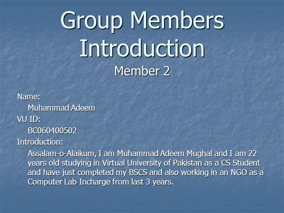 Group Members Introduction Member 2 Name: Muhammad Adeem VU ID: BC060400502Introduction: Assalam-o-Alaikum, I am Muhammad Adeem Mughal and I am 22 yea