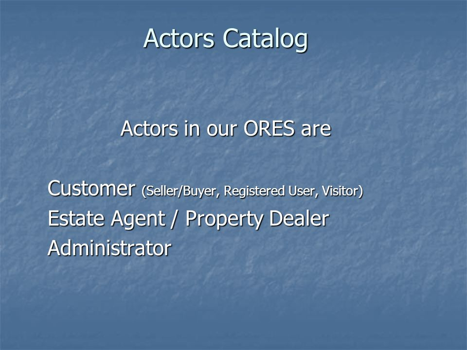 Actors Catalog Actors in our ORES are Customer (Seller/Buyer, Registered User, Visitor) Estate Agent / Property Dealer Administrator