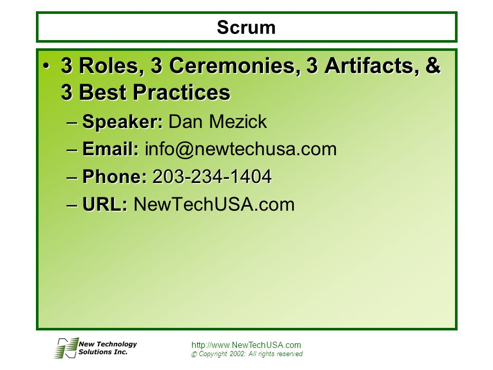 http://www.NewTechUSA.com © Copyright 2002: All rights reserved Scrum 3 Roles, 3 Ceremonies, 3 Artifacts, & 3 Best Practices3 Roles, 3 Ceremonies, 3 Artifacts, & 3 Best Practices –Speaker: –Speaker: Dan Mezick –Email: –Email: info@newtechusa.com –Phone: 203-234-1404 –URL: –URL: NewTechUSA.com