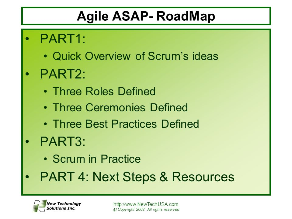http://www.NewTechUSA.com © Copyright 2002: All rights reserved Agile ASAP- RoadMap PART1: Quick Overview of Scrum's ideas PART2: Three Roles Defined Three Ceremonies Defined Three Best Practices Defined PART3: Scrum in Practice PART 4: Next Steps & Resources