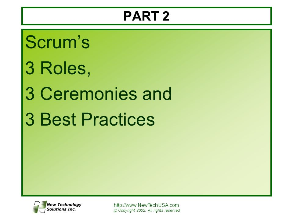 http://www.NewTechUSA.com © Copyright 2002: All rights reserved PART 2 Scrum's 3 Roles, 3 Ceremonies and 3 Best Practices