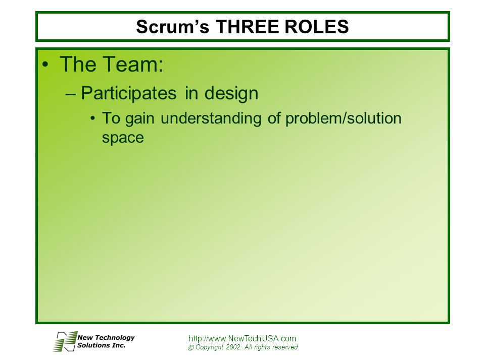 http://www.NewTechUSA.com © Copyright 2002: All rights reserved Scrum's THREE ROLES The Team: –Participates in design To gain understanding of problem/solution space