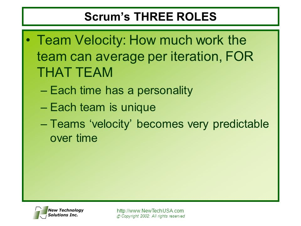 http://www.NewTechUSA.com © Copyright 2002: All rights reserved Scrum's THREE ROLES Team Velocity: How much work the team can average per iteration, FOR THAT TEAM –Each time has a personality –Each team is unique –Teams 'velocity' becomes very predictable over time