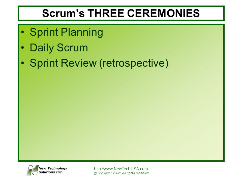 http://www.NewTechUSA.com © Copyright 2002: All rights reserved Scrum's THREE CEREMONIES Sprint Planning Daily Scrum Sprint Review (retrospective)