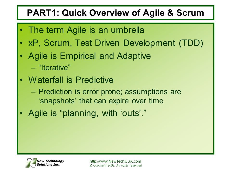 http://www.NewTechUSA.com © Copyright 2002: All rights reserved PART1: Quick Overview of Agile & Scrum The term Agile is an umbrella xP, Scrum, Test Driven Development (TDD) Agile is Empirical and Adaptive – Iterative Waterfall is Predictive –Prediction is error prone; assumptions are 'snapshots' that can expire over time Agile is planning, with 'outs'.