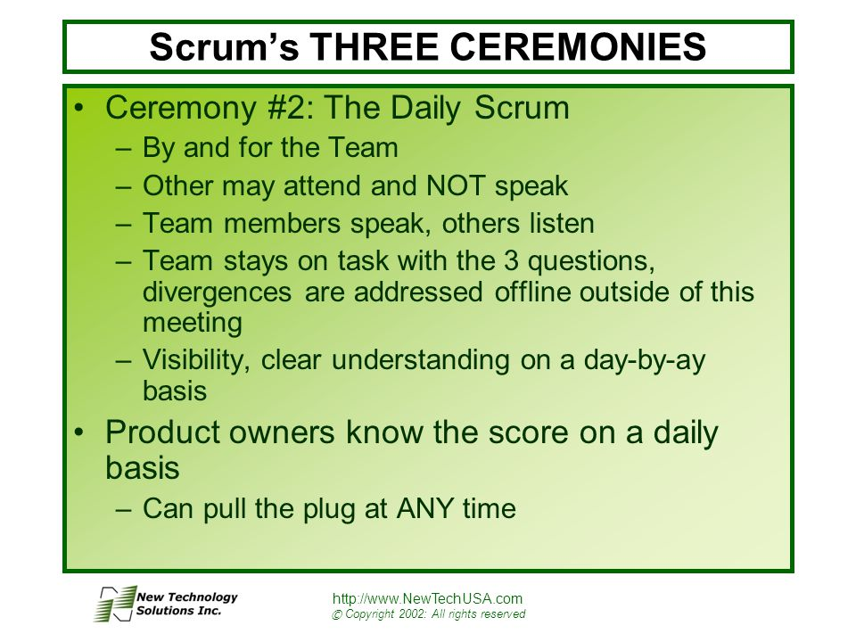 http://www.NewTechUSA.com © Copyright 2002: All rights reserved Scrum's THREE CEREMONIES Ceremony #2: The Daily Scrum –By and for the Team –Other may attend and NOT speak –Team members speak, others listen –Team stays on task with the 3 questions, divergences are addressed offline outside of this meeting –Visibility, clear understanding on a day-by-ay basis Product owners know the score on a daily basis –Can pull the plug at ANY time