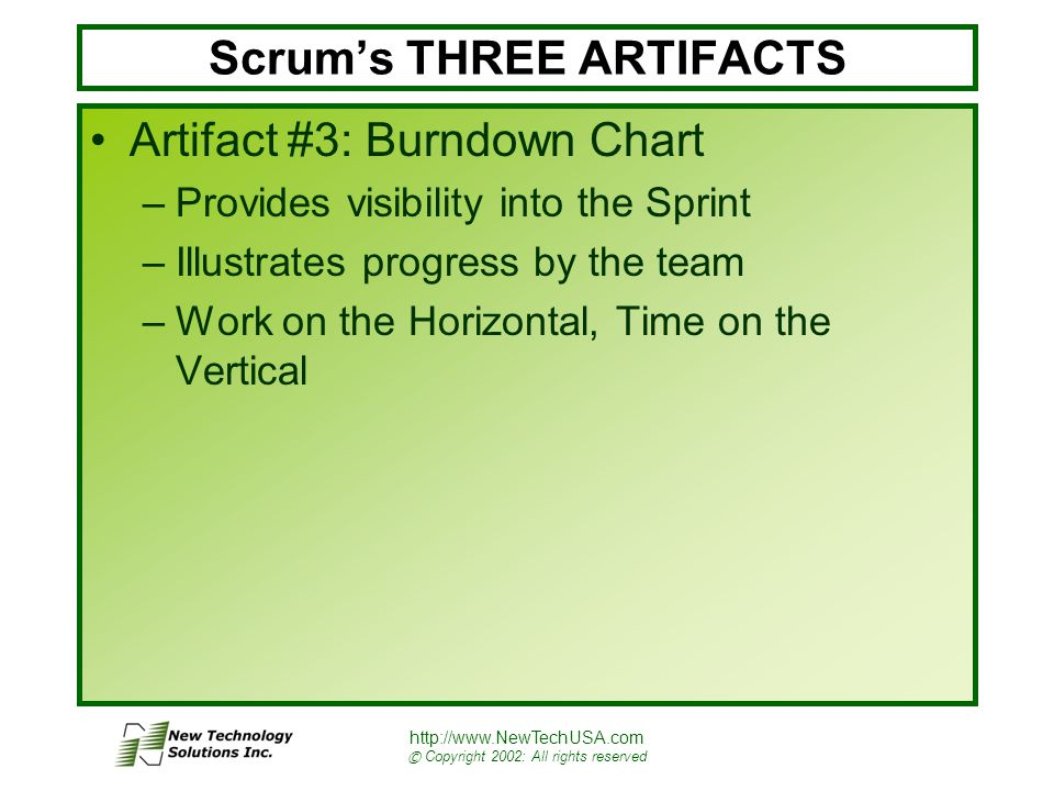 http://www.NewTechUSA.com © Copyright 2002: All rights reserved Scrum's THREE ARTIFACTS Artifact #3: Burndown Chart –Provides visibility into the Sprint –Illustrates progress by the team –Work on the Horizontal, Time on the Vertical