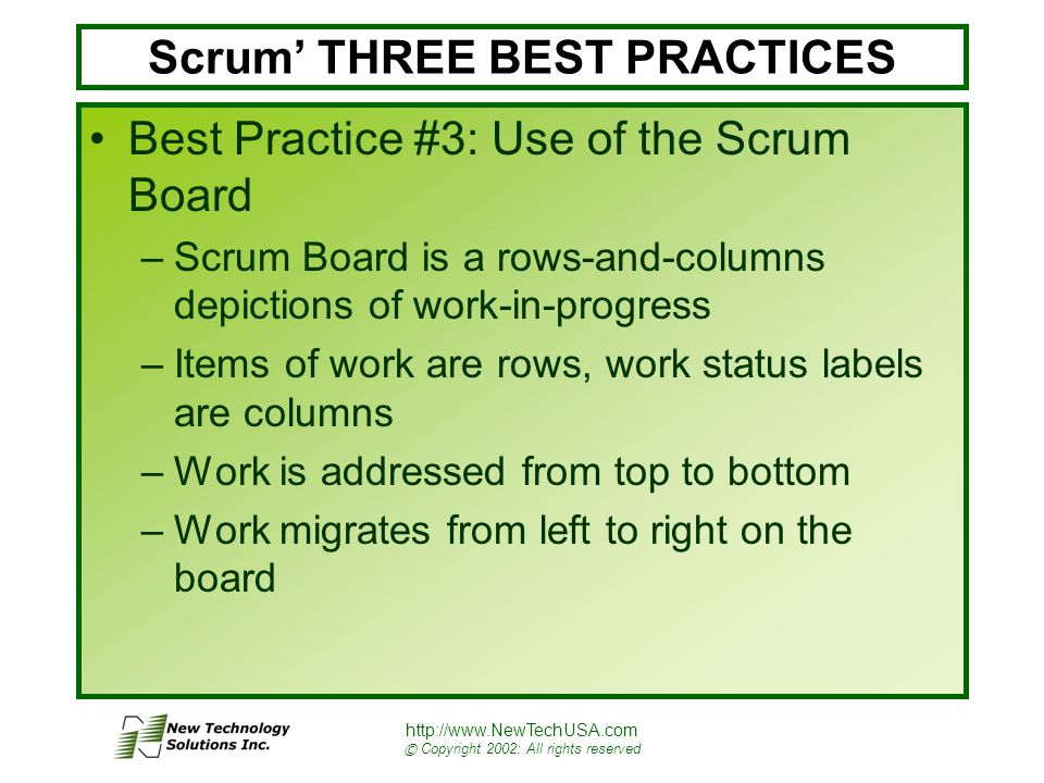 http://www.NewTechUSA.com © Copyright 2002: All rights reserved Scrum' THREE BEST PRACTICES Best Practice #3: Use of the Scrum Board –Scrum Board is a rows-and-columns depictions of work-in-progress –Items of work are rows, work status labels are columns –Work is addressed from top to bottom –Work migrates from left to right on the board