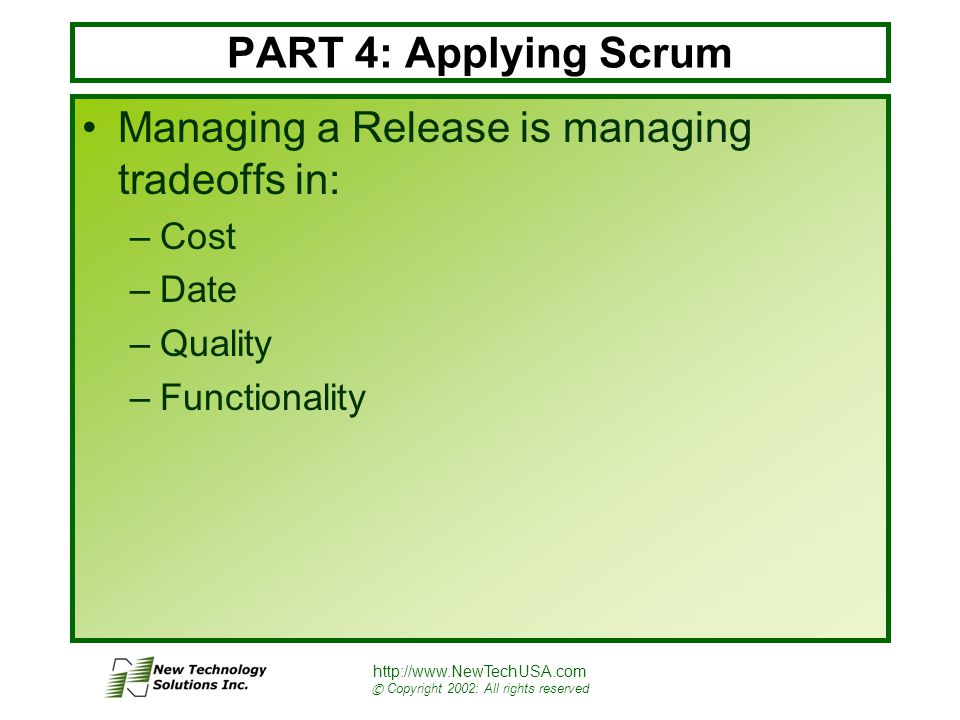 http://www.NewTechUSA.com © Copyright 2002: All rights reserved PART 4: Applying Scrum Managing a Release is managing tradeoffs in: –Cost –Date –Quality –Functionality