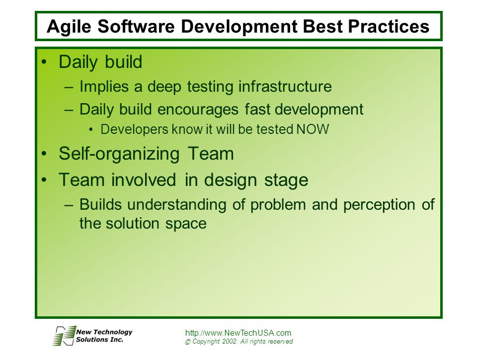 http://www.NewTechUSA.com © Copyright 2002: All rights reserved Agile Software Development Best Practices Daily build –Implies a deep testing infrastructure –Daily build encourages fast development Developers know it will be tested NOW Self-organizing Team Team involved in design stage –Builds understanding of problem and perception of the solution space