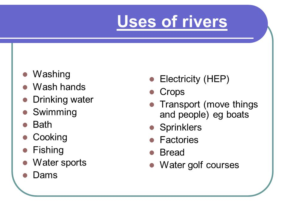Uses of rivers Make a spider diagram Washing Wash hands Drinking water Swimming Bath Cooking Fishing Water sports Dams Electricity (HEP) Crops Transpo