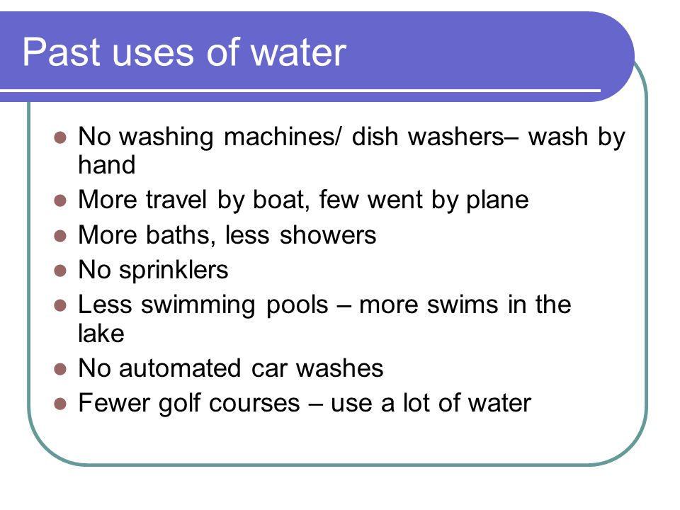 Past uses of water No washing machines/ dish washers– wash by hand More travel by boat, few went by plane More baths, less showers No sprinklers Less