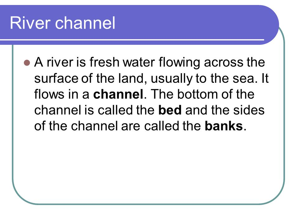 River channel A river is fresh water flowing across the surface of the land, usually to the sea. It flows in a channel. The bottom of the channel is c