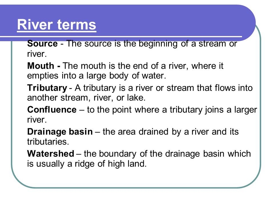River terms Source - The source is the beginning of a stream or river. Mouth - The mouth is the end of a river, where it empties into a large body of