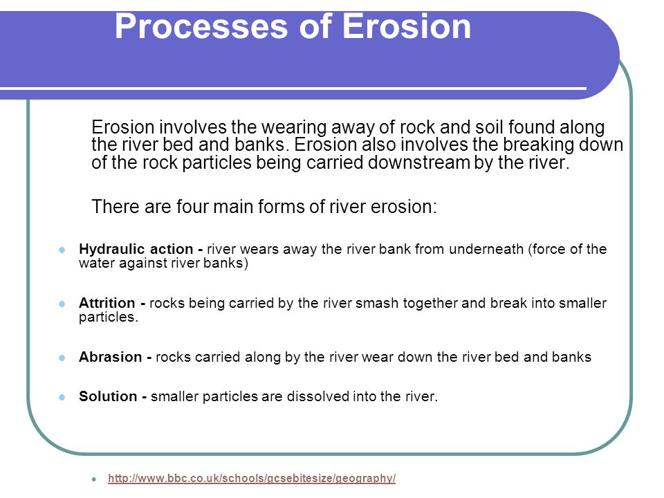 Processes of Erosion Erosion involves the wearing away of rock and soil found along the river bed and banks. Erosion also involves the breaking down o