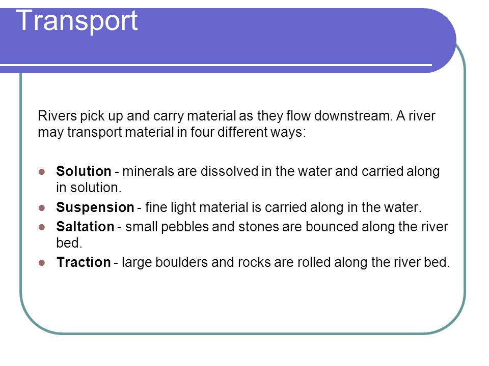 Transport Rivers pick up and carry material as they flow downstream. A river may transport material in four different ways: Solution - minerals are di