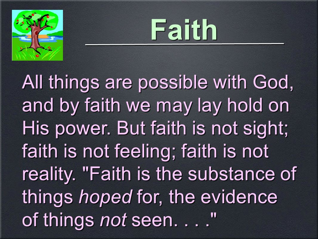 Faith All things are possible with God, and by faith we may lay hold on His power.