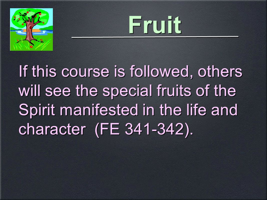 Fruit If this course is followed, others will see the special fruits of the Spirit manifested in the life and character (FE 341-342).