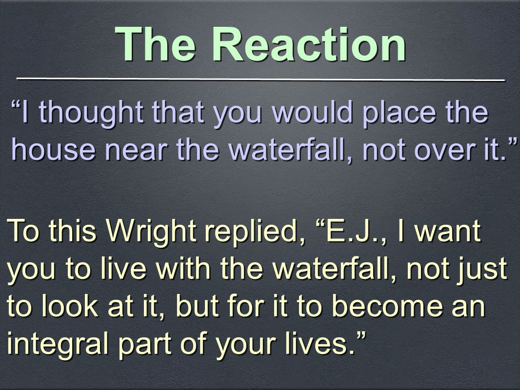 The Reaction I thought that you would place the house near the waterfall, not over it. To this Wright replied, E.J., I want you to live with the waterfall, not just to look at it, but for it to become an integral part of your lives.