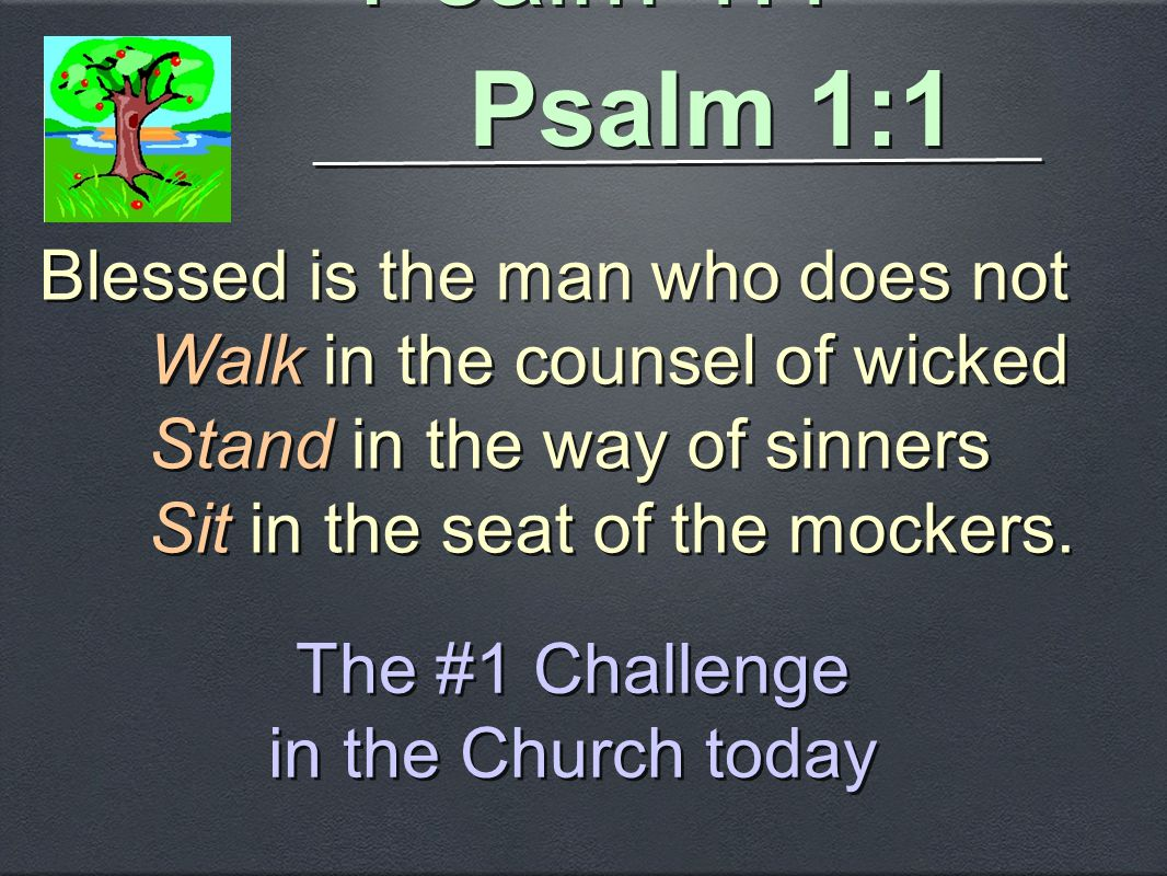 Psalm 1:1 Blessed is the man who does not Walk in the counsel of wicked Stand in the way of sinners Sit in the seat of the mockers. Blessed is the man