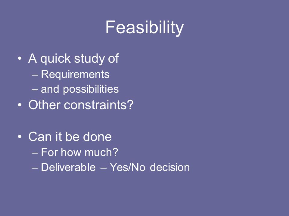 Feasibility A quick study of –Requirements –and possibilities Other constraints? Can it be done –For how much? –Deliverable – Yes/No decision