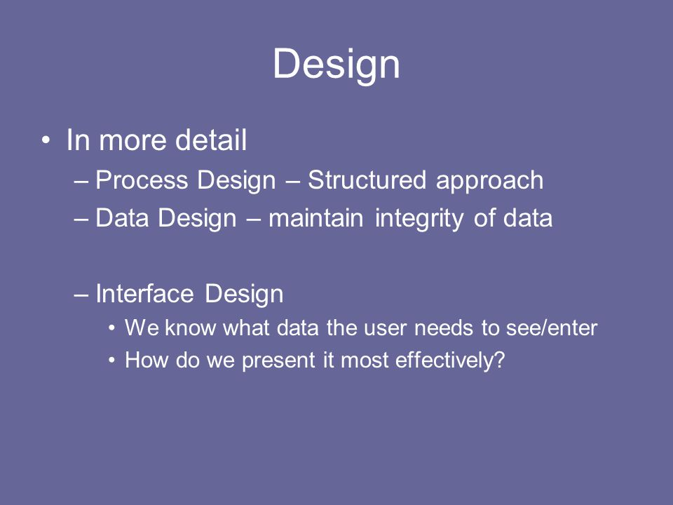 Design In more detail –Process Design – Structured approach –Data Design – maintain integrity of data –Interface Design We know what data the user needs to see/enter How do we present it most effectively