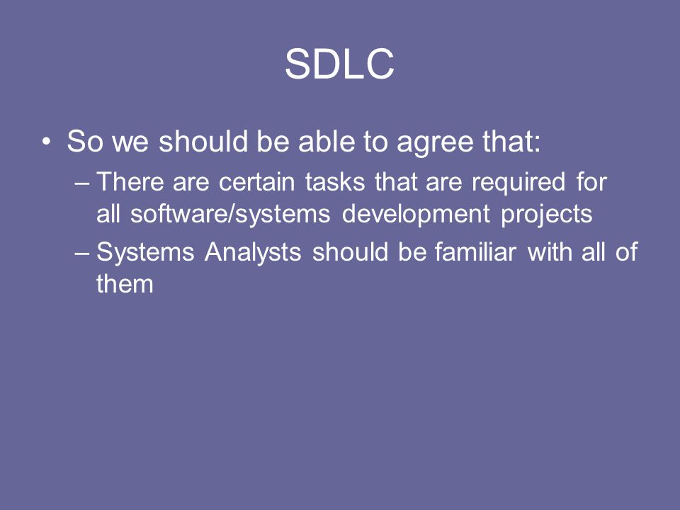 SDLC So we should be able to agree that: –There are certain tasks that are required for all software/systems development projects –Systems Analysts sh